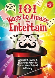 101 Ways to Amaze & Entertain - Amazing Magic & Hilarious Jokes to Try on Your Friends & Family ebook by Peter Gross,Walter Foster Jr. Creative Team