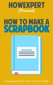 How to Make a Scrapbook: Your-Step-By-Step Guide to Making a Scrapbook ebook by HowExpert