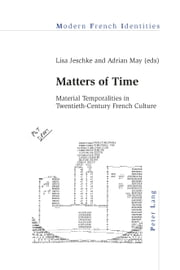 Matters of Time - Material Temporalities in Twentieth-Century French Culture ebook by Lisa Jeschke,Adrian May