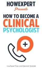 How To Become a Clinical Psychologist ebook by HowExpert