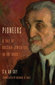 Pioneers - A Tale of Russian-Jewish Life in the 1880s ebook by S. A. An-sky,Michael R. Katz