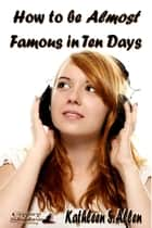 How to be Almost Famous in Ten Days ebook by Kathleen S. Allen