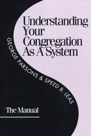 Understanding Your Congregation As a System - The Manual ebook by George D. Parsons,Speed B. Leas