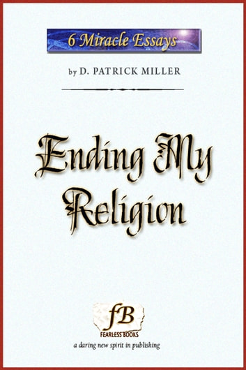 Ending My Religion: Miracle Essays #6 ebook by D. Patrick Miller
