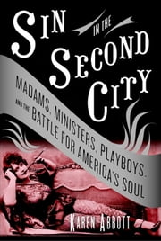 Sin in the Second City - Madams, Ministers, Playboys, and the Battle for America's Soul ebook by Karen Abbott