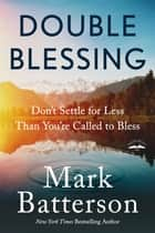 Double Blessing - Don't Settle for Less Than You're Called to Bless ebook by Mark Batterson
