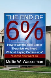 The End of 6% - How To Get The Real Estate Expertise You Need Without Paying Commission Unless You Want To ebook by Mollie W. Wasserman