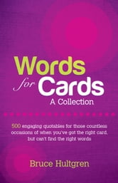 Words for Cards, A Collection: 500 Engaging Quotables for Those Countless Occasions of When You've Got the Right Card But Can't Find the Right Words ebook by Bruce Hultgren