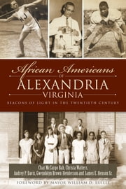 African Americans of Alexandria, Virginia - Beacons of Light in the Twentieth Century ebook by Char McCargo Bah,Audrey P. Davis,Gwendolyn C. Brown-Henderson,James E. Henson Sr.,Christa R. Watters,Mayor William D. Euille