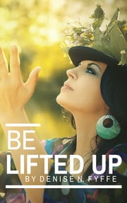 Be Lifted Up ebook by Denise N. Fyffe