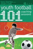 101 Youth Football Coaching Sessions ebook by Stuart Rook, Mr Tony Charles
