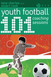 101 Youth Football Coaching Sessions ebook by Tony Charles,Stuart Rook