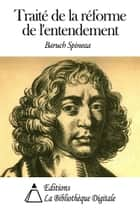 Traité de la réforme de l'entendement ebook by Baruch Spinoza