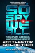 So Say We All: The Complete, Uncensored, Unauthorized Oral History of Battlestar Galactica ebook by Edward Gross, Mark A. Altman