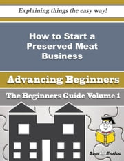 How to Start a Preserved Meat Business (Beginners Guide) ebook by Daniela Mcarthur,Sam Enrico