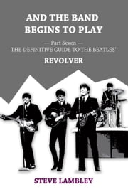 And the Band Begins to Play. Part Seven: The Definitive Guide to the Beatles' Revolver ebook by Steve Lambley
