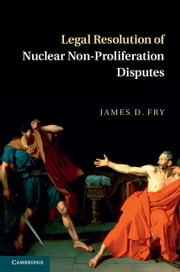 Legal Resolution of Nuclear Non-Proliferation Disputes ebook by James D. Fry