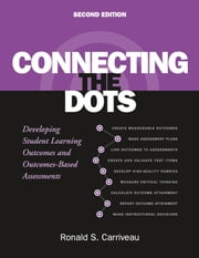 Connecting the Dots - Developing Student Learning Outcomes and Outcomes-Based Assessment ebook by Ronald S. Carriveau
