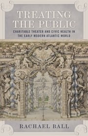 Treating the Public - Charitable Theater and Civic Health in the Early Modern Atlantic World ebook by Rachael Ball
