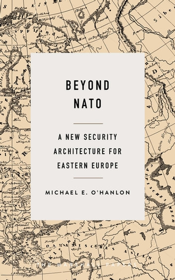 Beyond NATO - A New Security Architecture for Eastern Europe ebook by Michael E. O'Hanlon