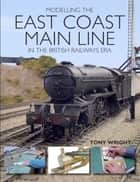 Modelling the East Coast Main Line in the British Railways Era ebook by Tony Wright