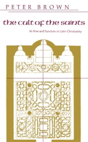 The Cult of the Saints - Its Rise and Function in Latin Christianity ebook by Peter Brown