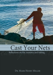 Cast Your Nets - Reflections on Life, Ministry and Fishing ebook by Dr. Mark Henry Miller