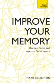 Improve Your Memory: Sharpen Focus and Improve Performance - Teach Yourself ebook by Mark Channon