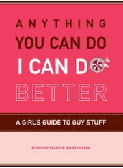 Anything You Can Do, I Can Do Better - A Girl's Guide to Guy Stuff ebook by Jennifer Axen,Leigh Phillips,Roxanne Baer-Block