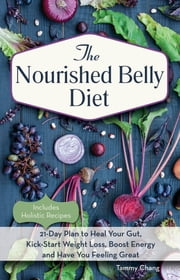 The Nourished Belly Diet - 21-Day Plan to Heal Your Gut, Kick-Start Weight Loss, Boost Energy and Have You Feeling Great ebook by Tammy Chang