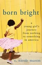 Born Bright - A Young Girl's Journey from Nothing to Something in America ebook by C. Nicole Mason
