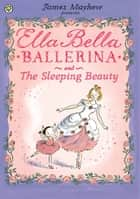 Ella Bella Ballerina and the Sleeping Beauty ebook by James Mayhew