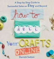 How to Sell Your Crafts Online - A Step-by-Step Guide to Successful Sales on Etsy and Beyond ebook by Derrick Sutton