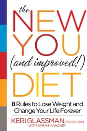 The New You and Improved Diet - 8 Rules to Lose Weight and Change Your Life Forever ebook by Keri Glassman