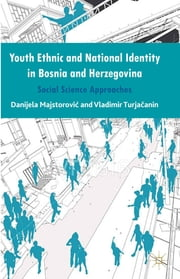 Youth Ethnic and National Identity in Bosnia and Herzegovina - Social Science Approaches ebook by Danijela Majstorovic,Vladimir Turjacanin