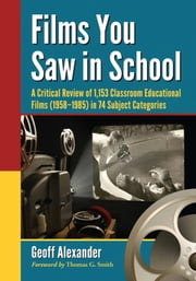 Films You Saw in School - A Critical Review of 1,153 Classroom Educational Films (1958–1985) in 74 Subject Categories ebook by Geoff Alexander