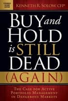 Buy and Hold is Still Dead (Again) - The Case for Active Portfolio Management in Dangerous Markets ebook by Kenneth R. Solow