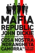 Mafia Republic: Italy's Criminal Curse. Cosa Nostra, 'Ndrangheta and Camorra from 1946 to the Present ebook by John Dickie