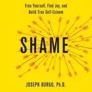 Shame - Free Yourself, Find Joy, and Build True Self-Esteem audiobook by Joseph Burgo, PhD