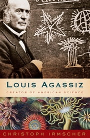 Louis Agassiz - Creator of American Science ebook by Christoph Irmscher