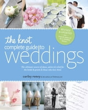 The Knot Complete Guide to Weddings - The Ultimate Source of Ideas, Advice, and Relief for the Bride and Groom and Those Who Love Them ebook by The Editors of TheKnot.com,Carley Roney