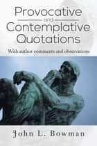 Provocative and Contemplative Quotations ebook by John L. Bowman