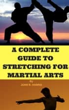 THE MORE POPULAR MARTIAL ART STYLES - A COMPLETE GUIDE TO STRETCHING FOR MARTIAL ARTS ebook by JOHN R. HARRIS