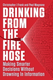 Drinking from the Fire Hose - Making Smarter Decisions Without Drowning in Information ebook by Christopher J Frank,Paul Magnone