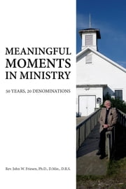 Meaningful Moments in Ministry - 50 Years, 20 Denominations ebook by Rev. John W. Friesen, Ph.D., D. Min., D.R.S.