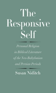 The Responsive Self - Personal Religion in Biblical Literature of the Neo-Babylonian and Persian Periods ebook by Susan Niditch