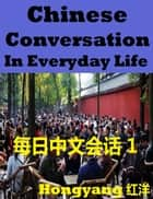 Chinese Conversation in Everyday Life 1: Sentences Phrases Words ebook by Hongyang(Canada)/ 红洋(加拿大)