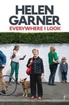 Everywhere I Look eBook by Helen Garner