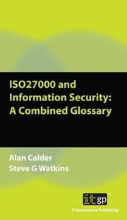 Iso27000 and Information Security: A Combined Glossary ebook by Watkins, Alan Calder and Steve G.