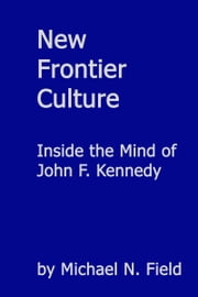 New Frontier Culture: Inside the Mind of John F. Kennedy ebook by Michael N Field